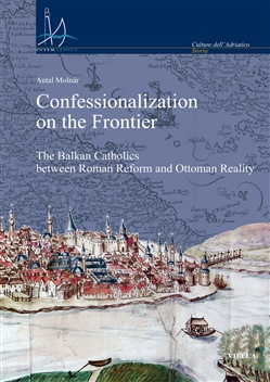 Confessionalization on the frontier. The Balkan catholics between Roman Reform and Ottoman reality