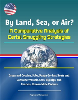 By Land, Sea, or Air? A Comparative Analysis of Cartel Smuggling Strategies: Drugs and Cocaine, Subs, Panga Go-Fast Boats and Container Vessels, Cars, Big Rigs, and Tunnels, Human Mule Packers
