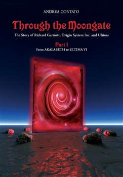 Through the Moongate. The story of Richard Garriott, Origin Systems Inc. and Ultima. Vol. 1: From Akalabeth to Ultima VI