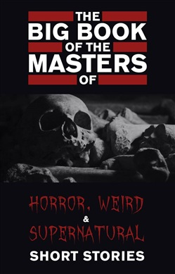 The Big Book of the Masters of Horror, Weird and Supernatural Short Stories: 120+ authors and 1000+ stories in one volume (Kathartika™ Classics)