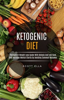 Ketogenic Diet: Permanent Weight Loss Guide With Ketosis And Low Carb And Increase Mental Clarity by Avoiding Common Mistakes