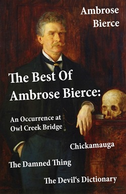 The Best Of Ambrose Bierce: The Damned Thing + An Occurrence at Owl Creek Bridge + The Devil's Dictionary + Chickamauga (4 Classics in 1 Book)