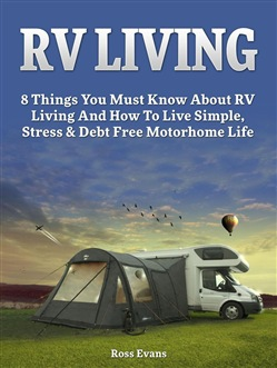 RV Living: Complete Guide For Beginners: 8 Things You Must Know About RV Living And How To Live Simple, Stress & Debt Free Motorhome Life