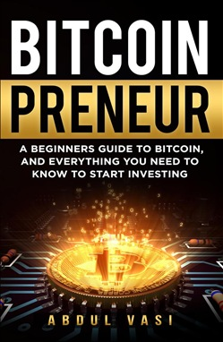 Bitcoinpreneur- A Beginners Guide to Bitcoin, and Everything You Need to Know to Start Investing