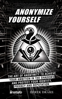 Anonymize Yourself: The Art of Anonymity to Achieve Your Ambition in the Shadows and Protect Your Identity, Privacy and Reputation