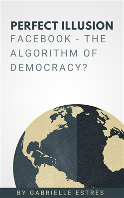 Perfect Illusion: Facebook - The Algorithm of Democracy?