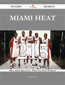 Miami Heat 215 Success Secrets - 215 Most Asked Questions On Miami Heat - What You Need To Know