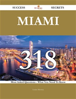 Miami 318 Success Secrets - 318 Most Asked Questions On Miami - What You Need To Know