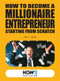 Image of HOW TO BECOME A MILLIONAIRE ENTREPRENEUR STARTING FROM SCRATCH eBook